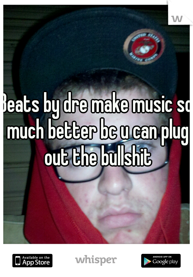 Beats by dre make music so much better bc u can plug out the bullshit
