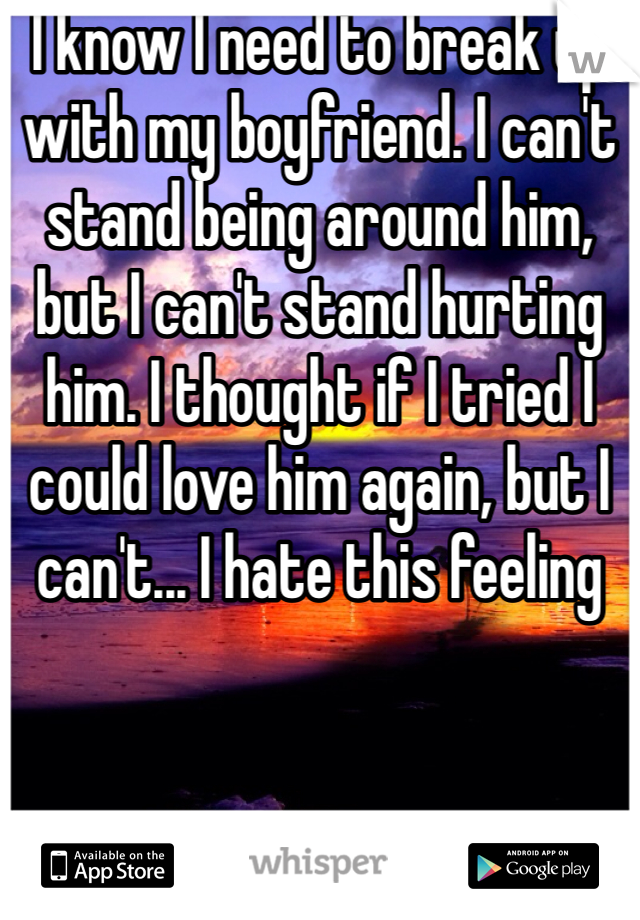 I know I need to break up with my boyfriend. I can't stand being around him, but I can't stand hurting him. I thought if I tried I could love him again, but I can't... I hate this feeling