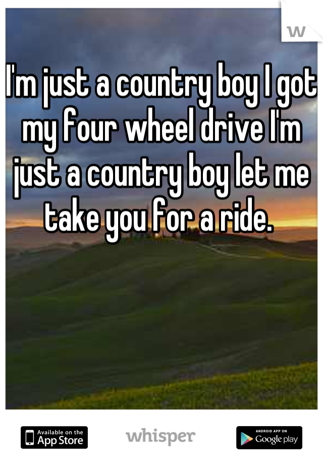 I'm just a country boy I got my four wheel drive I'm just a country boy let me take you for a ride.