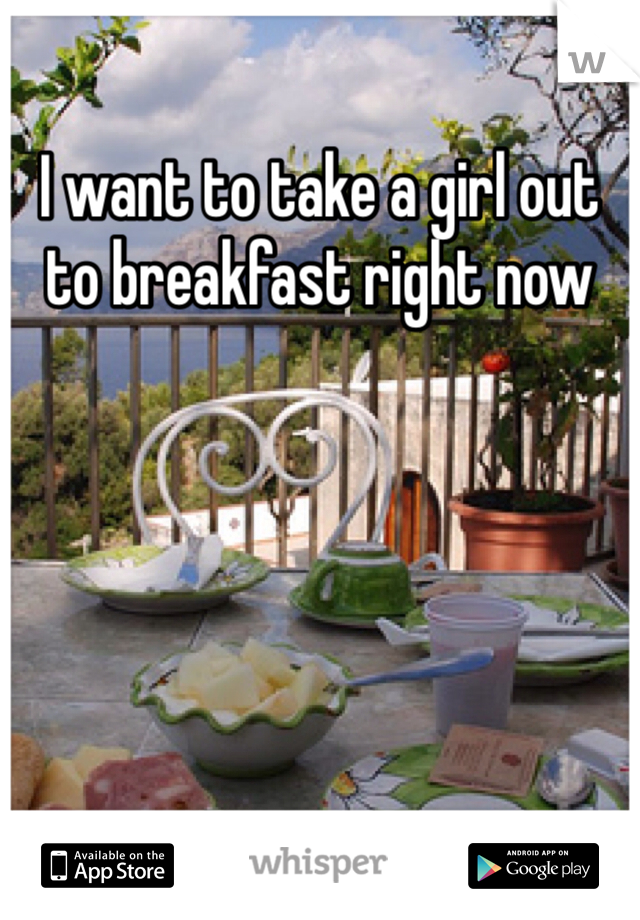 I want to take a girl out to breakfast right now