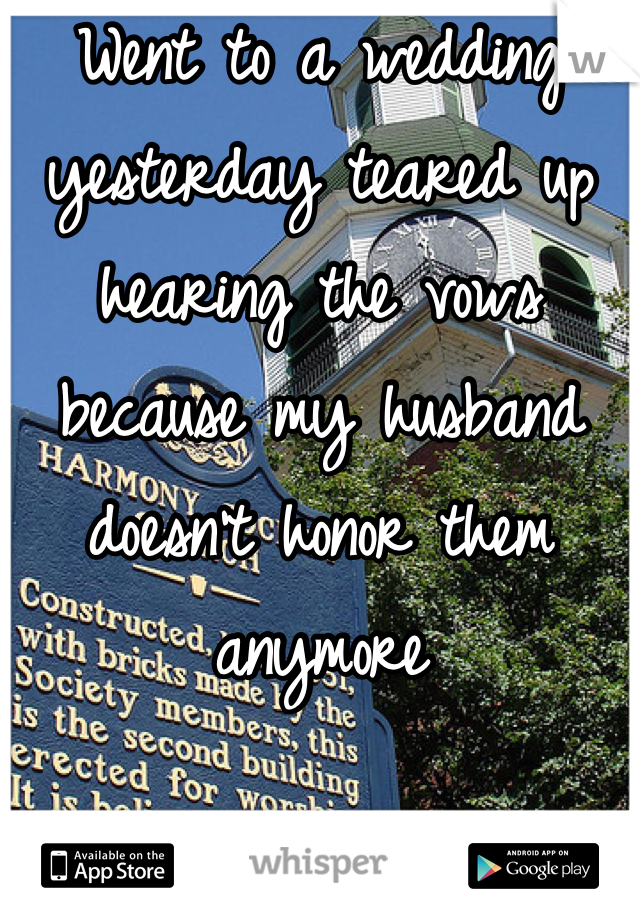 Went to a wedding yesterday teared up hearing the vows because my husband doesn't honor them anymore
