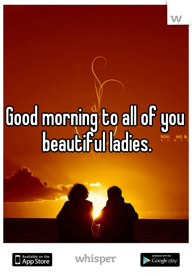 Good morning to all of you beautiful ladies.