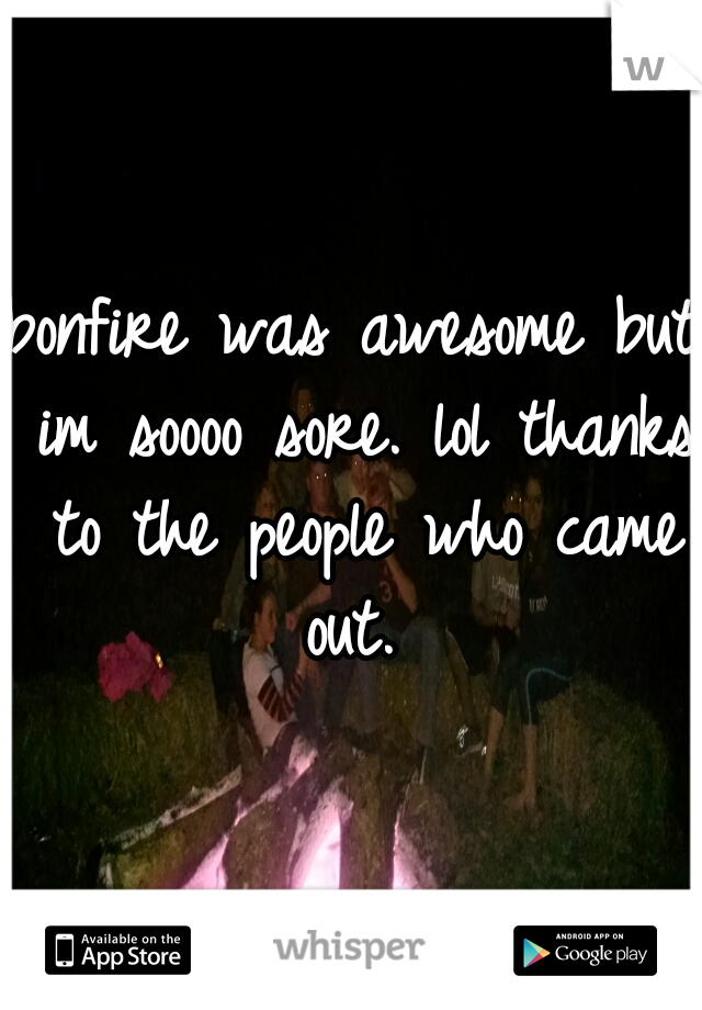 bonfire was awesome but im soooo sore. lol thanks to the people who came out.