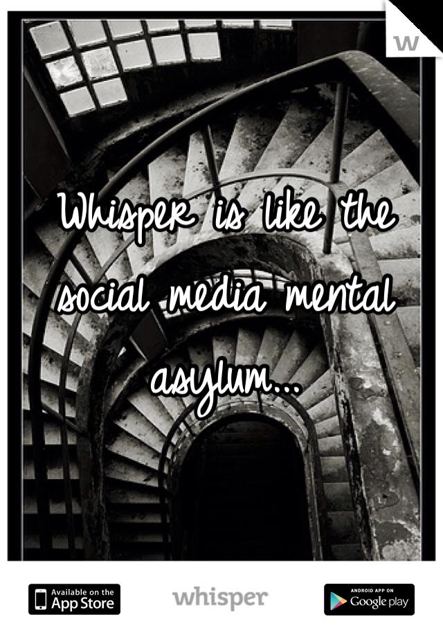 Whisper is like the social media mental asylum...