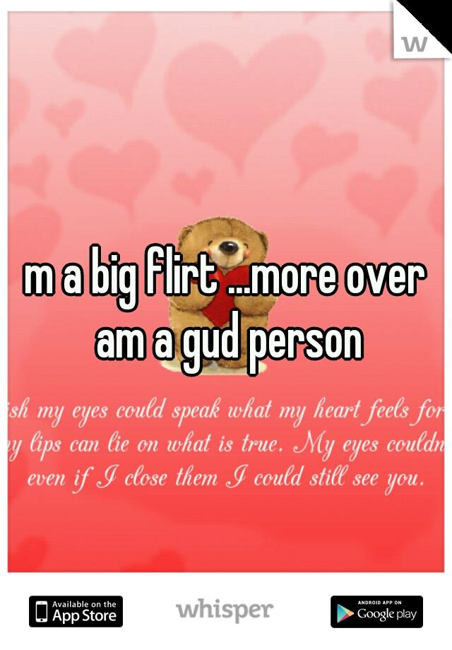 m a big flirt ...more over am a gud person