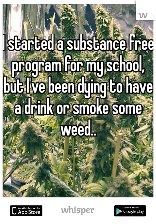 I started a substance free program for my school, but I've been dying to have a drink or smoke some weed..