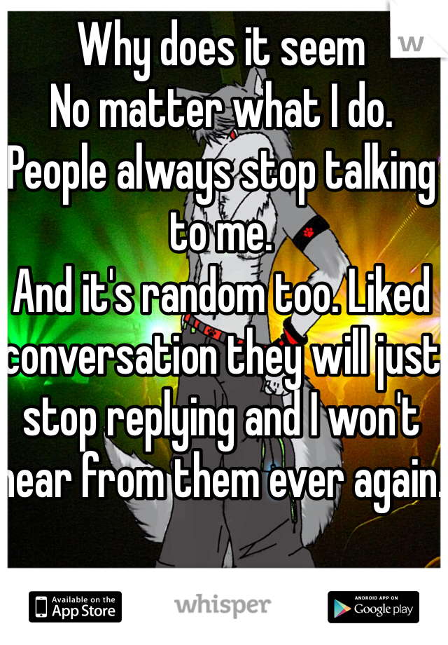 Why does it seem No matter what I do. People always stop talking to me. And it's random too. Liked conversation they will just stop replying and I won't hear from them ever again.