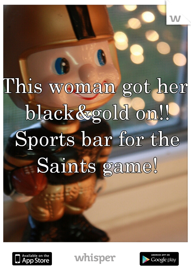 This woman got her black&gold on!! Sports bar for the Saints game!