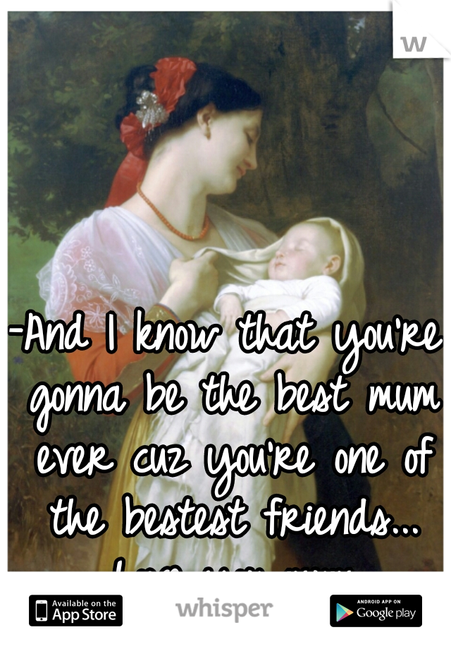-And I know that you're gonna be the best mum ever cuz you're one of the bestest friends... Love you mum