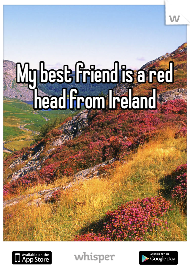 My best friend is a red head from Ireland