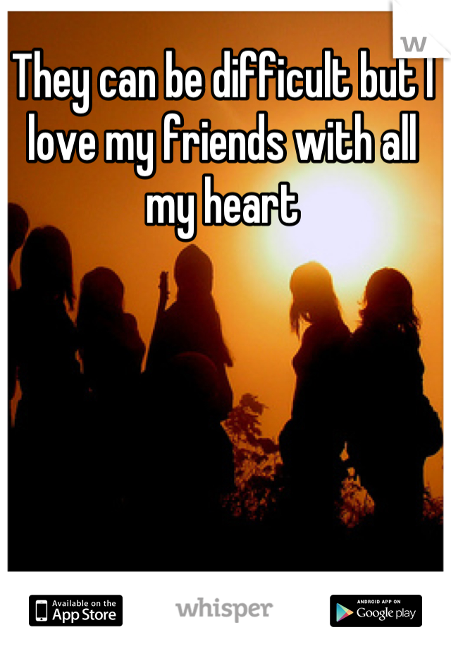 They can be difficult but I love my friends with all my heart