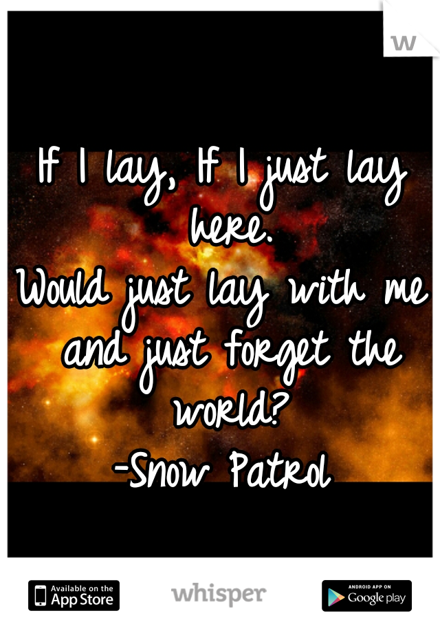 If I lay, If I just lay here. Would just lay with me and just forget the world? -Snow Patrol