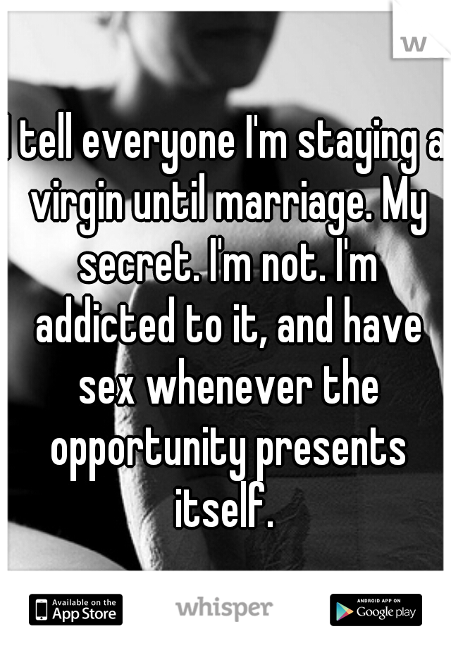 I tell everyone I'm staying a virgin until marriage. My secret. I'm not. I'm addicted to it, and have sex whenever the opportunity presents itself.
