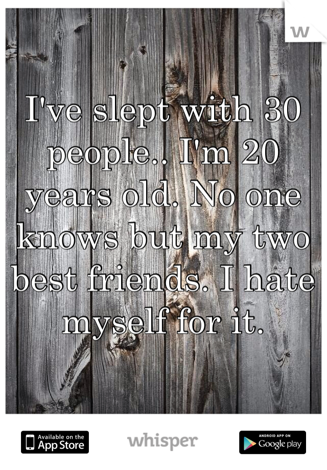 I've slept with 30 people.. I'm 20 years old. No one knows but my two best friends. I hate myself for it.