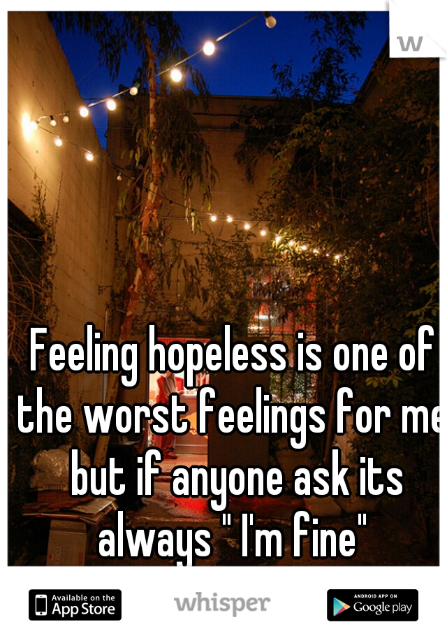 """Feeling hopeless is one of the worst feelings for me, but if anyone ask its always """" I'm fine"""""""