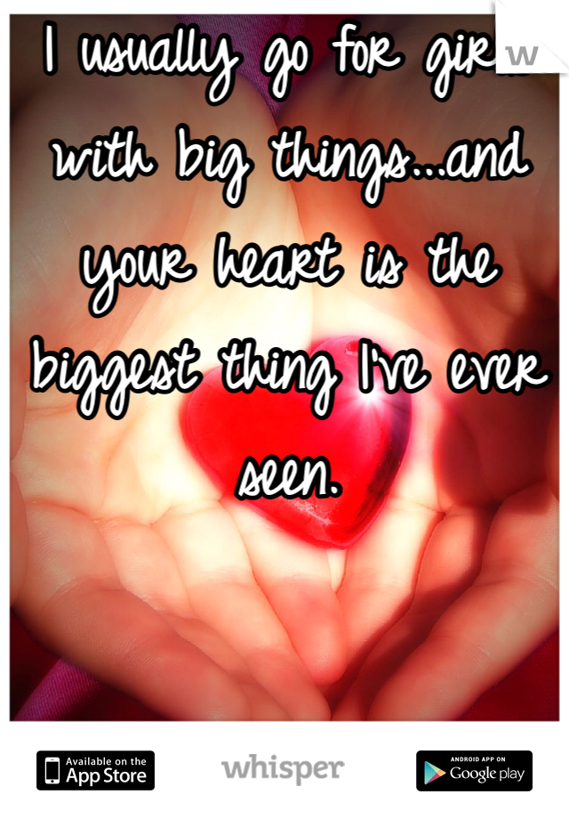 I usually go for girls with big things...and your heart is the biggest thing I've ever seen.