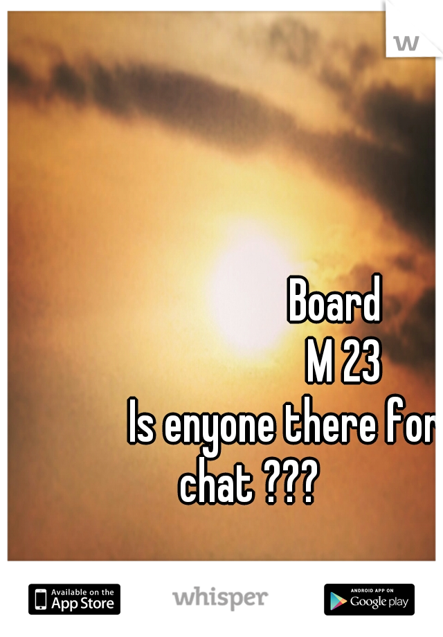 Board                        M 23          Is enyone there for chat ???