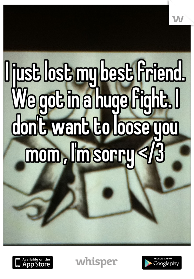 I just lost my best friend. We got in a huge fight. I don't want to loose you mom , I'm sorry </3