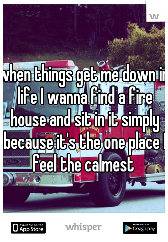 when things get me down in life I wanna find a fire house and sit in it simply because it's the one place I feel the calmest