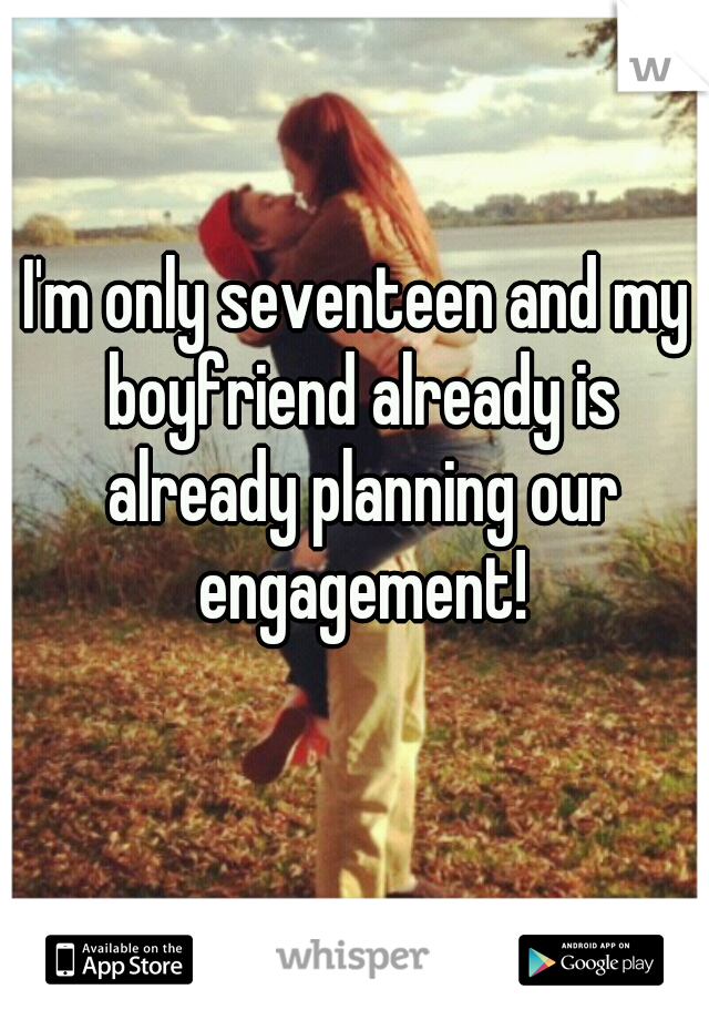 I'm only seventeen and my boyfriend already is already planning our engagement!