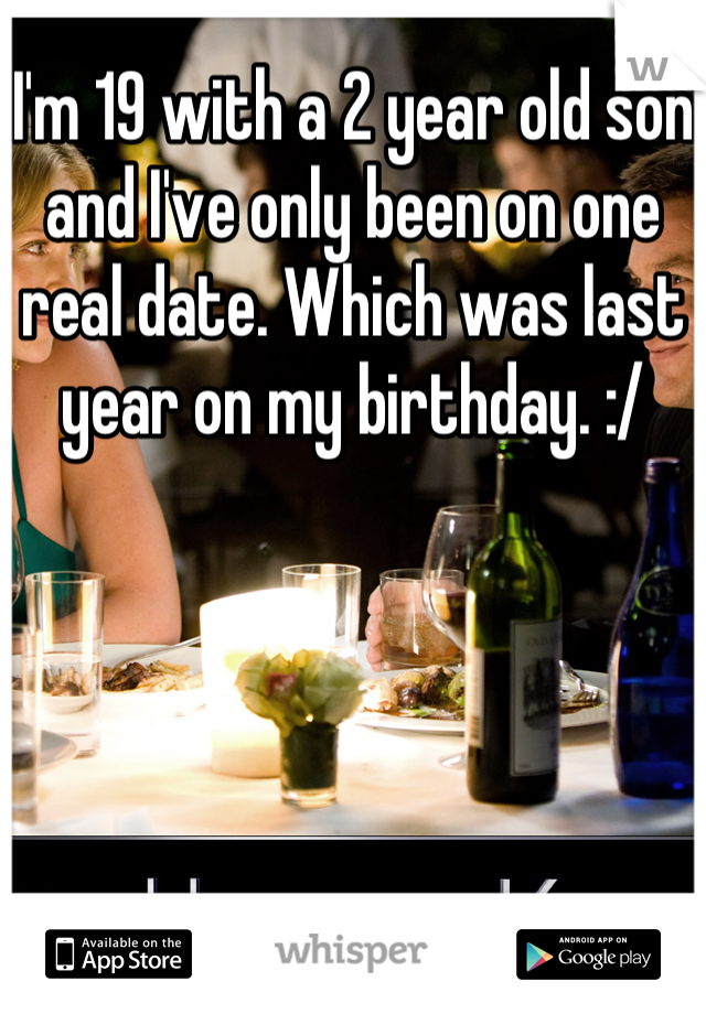 I'm 19 with a 2 year old son and I've only been on one real date. Which was last year on my birthday. :/