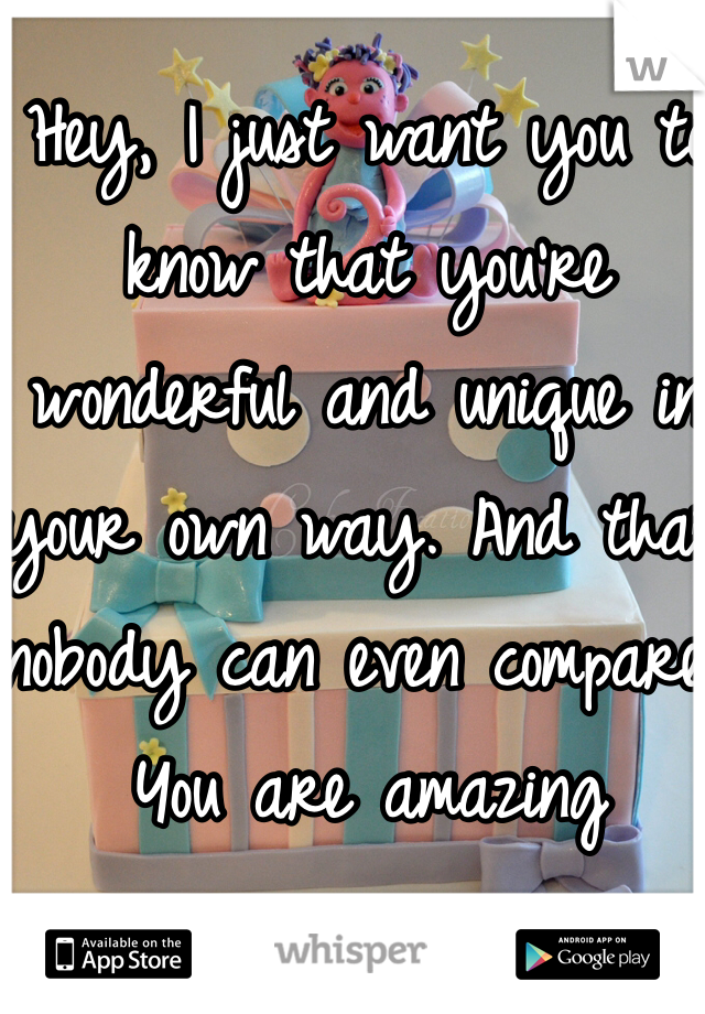 Hey, I just want you to know that you're wonderful and unique in your own way. And that nobody can even compare.  You are amazing