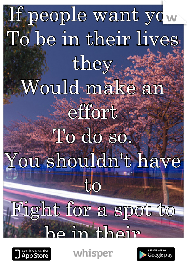 If people want you  To be in their lives they Would make an effort To do so. You shouldn't have to  Fight for a spot to be in their Lives.