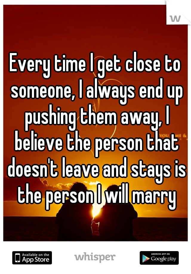 Every time I get close to someone, I always end up pushing them away, I believe the person that doesn't leave and stays is the person I will marry