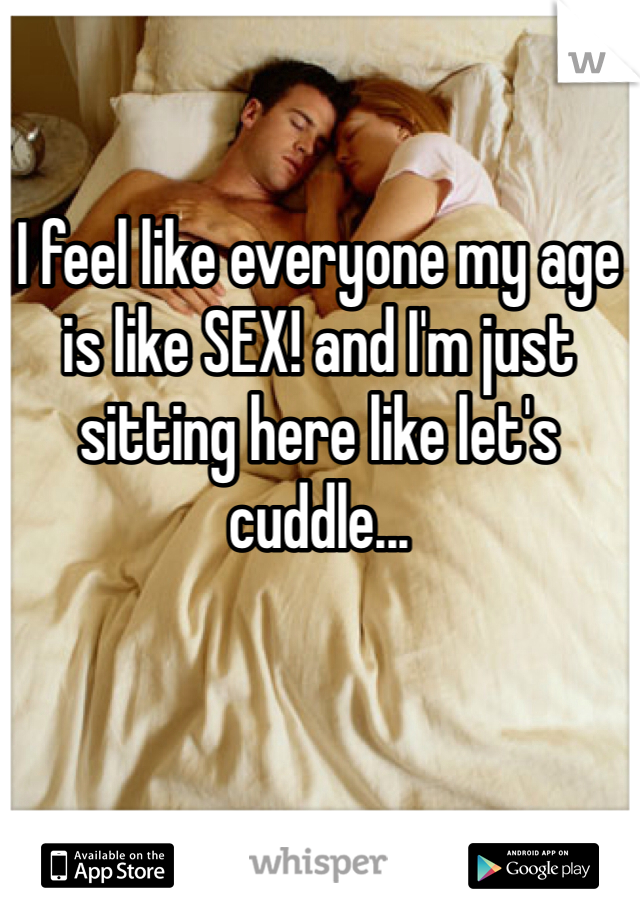 I feel like everyone my age is like SEX! and I'm just sitting here like let's cuddle...