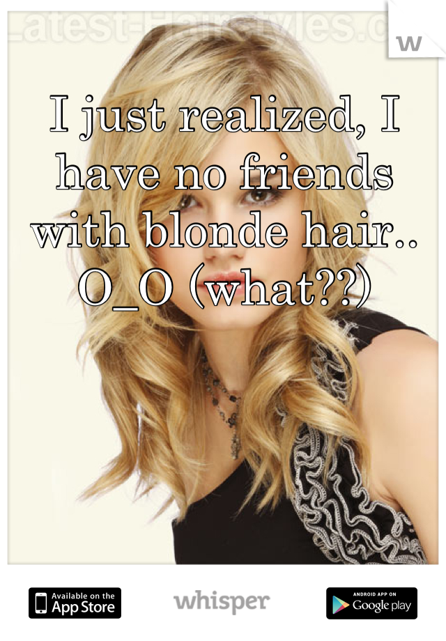 I just realized, I have no friends with blonde hair.. O_O (what??)