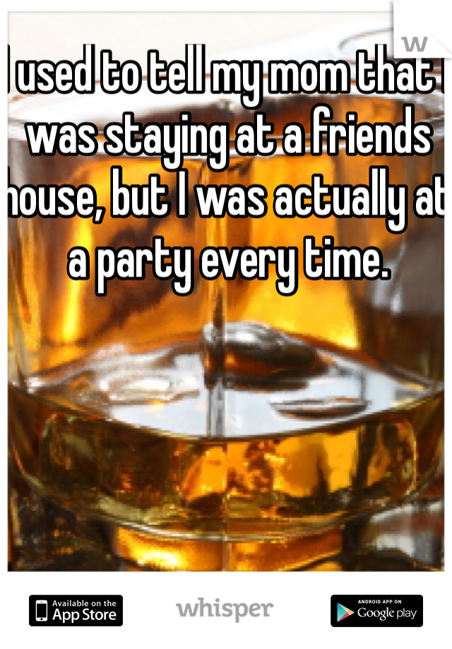 I used to tell my mom that I was staying at a friends house, but I was actually at a party every time.