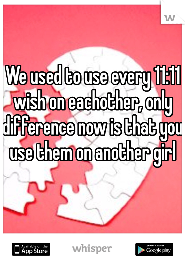 We used to use every 11:11 wish on eachother, only difference now is that you use them on another girl