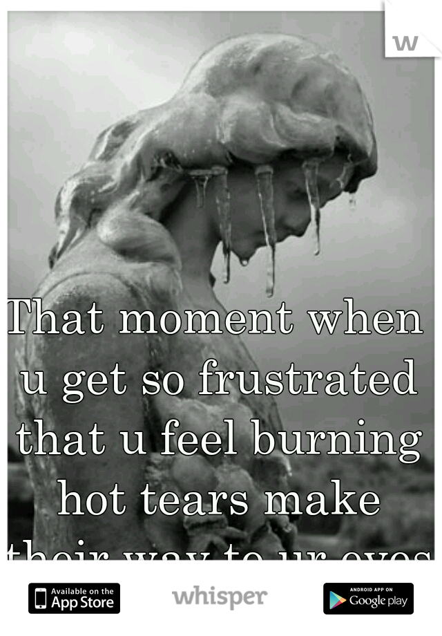 That moment when u get so frustrated that u feel burning hot tears make their way to ur eyes