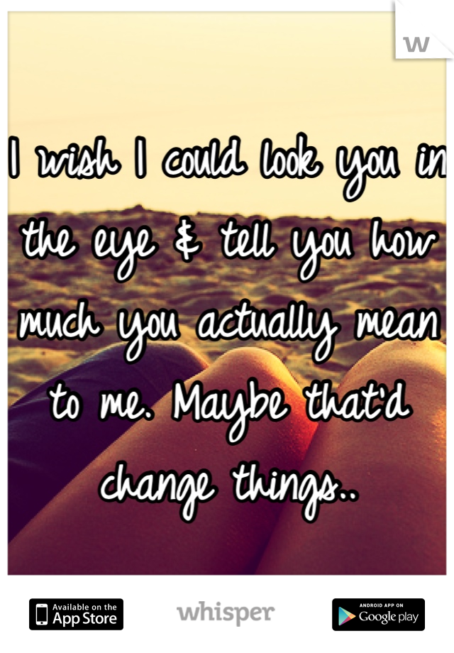 I wish I could look you in the eye & tell you how much you actually mean to me. Maybe that'd change things..