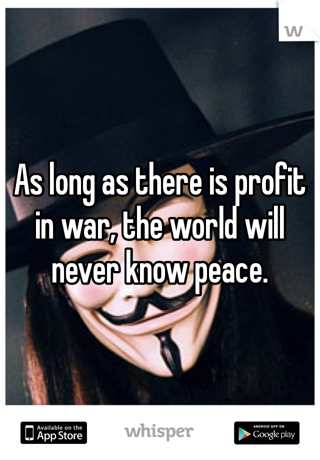 As long as there is profit in war, the world will never know peace.