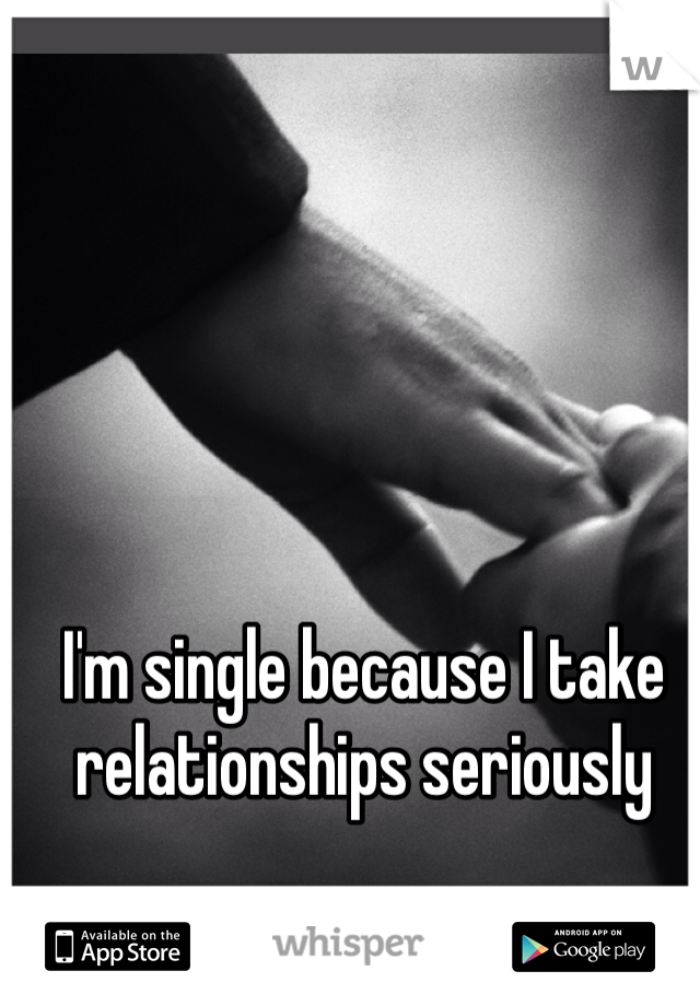 I'm single because I take relationships seriously