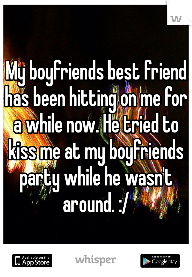 My boyfriends best friend has been hitting on me for a while now. He tried to kiss me at my boyfriends party while he wasn't around. :/