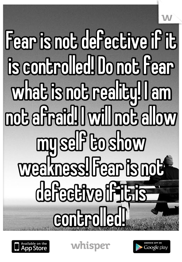 Fear is not defective if it is controlled! Do not fear what is not reality! I am not afraid! I will not allow my self to show weakness! Fear is not defective if it is controlled!