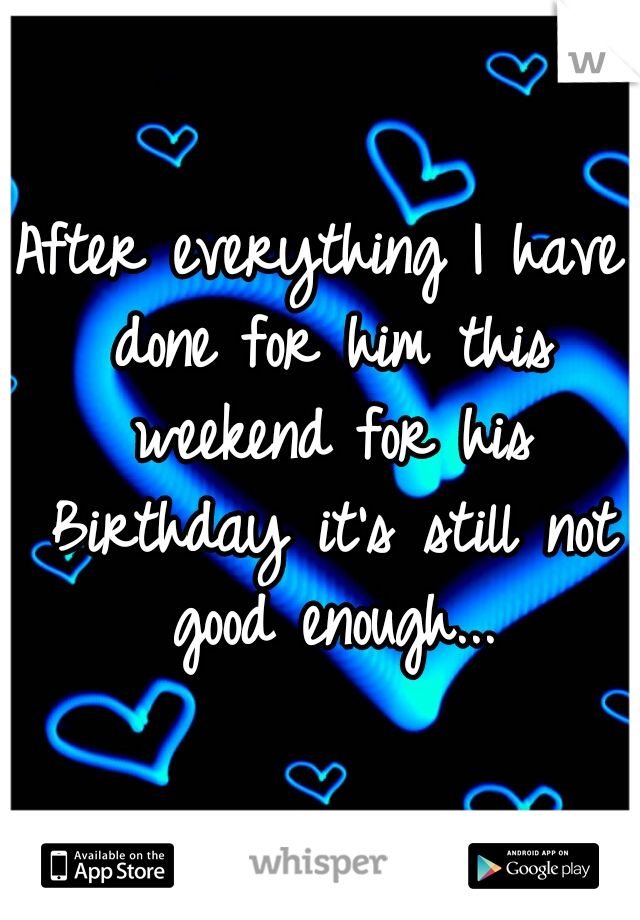After everything I have done for him this weekend for his Birthday it's still not good enough...