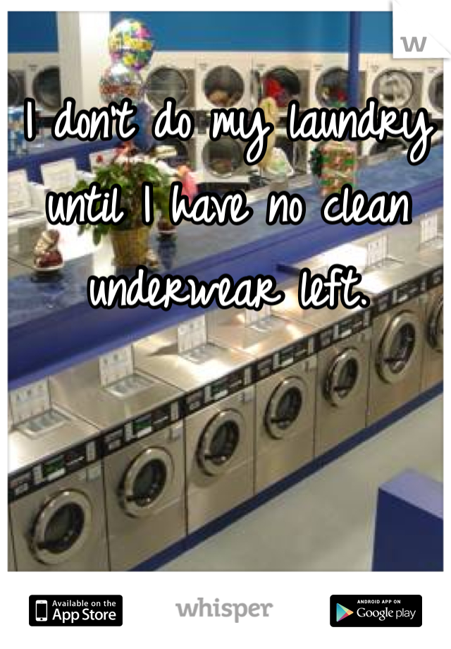 I don't do my laundry until I have no clean underwear left.
