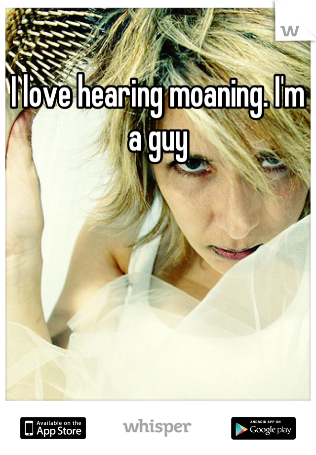I love hearing moaning. I'm a guy