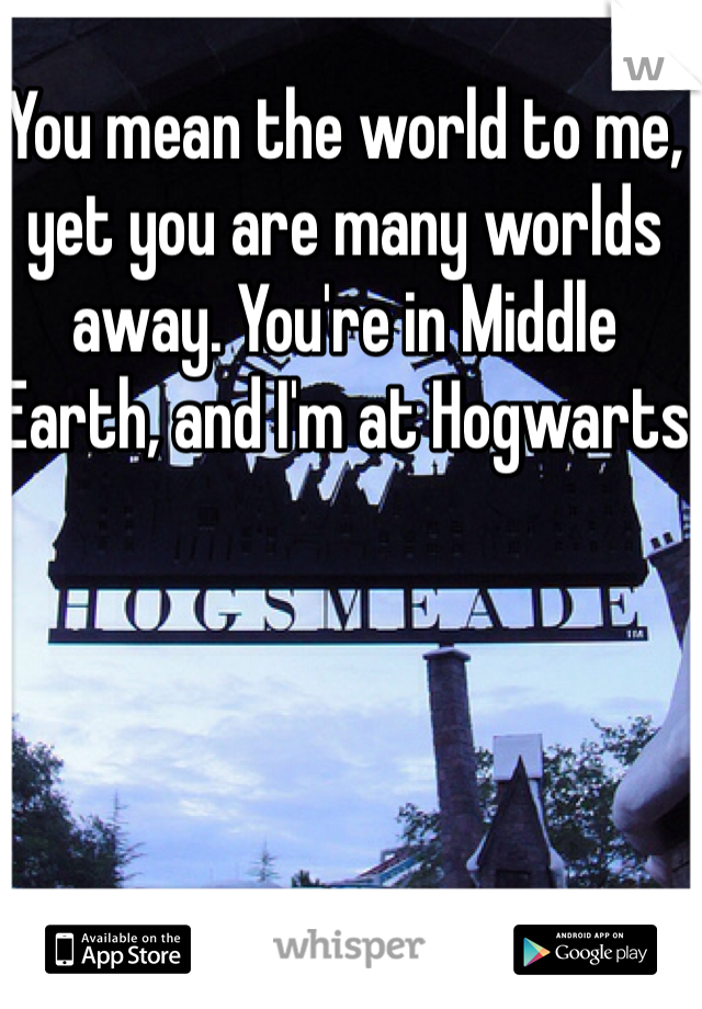 You mean the world to me, yet you are many worlds away. You're in Middle Earth, and I'm at Hogwarts
