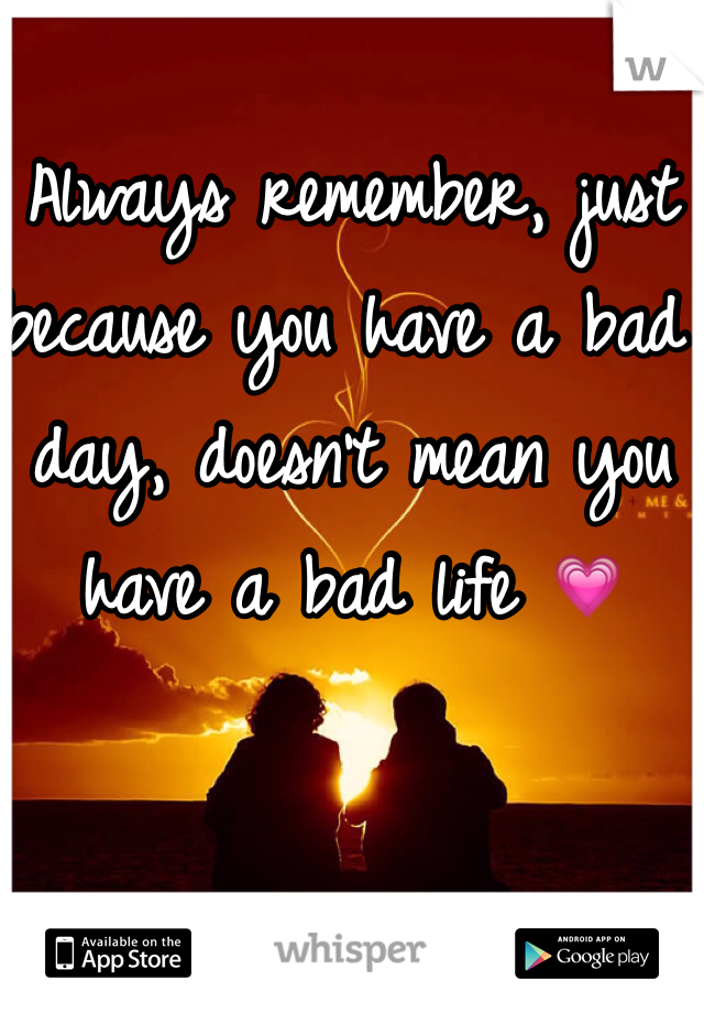 Always remember, just because you have a bad day, doesn't mean you have a bad life 💗