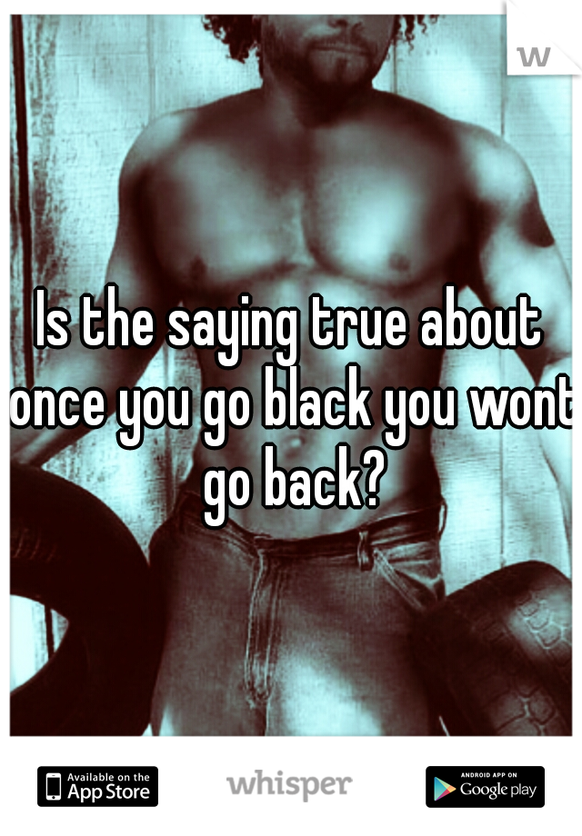 Is the saying true about once you go black you wont go back?