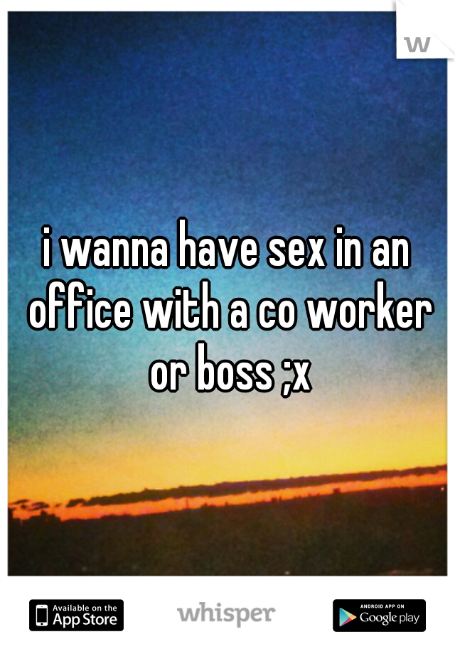 i wanna have sex in an office with a co worker or boss ;x