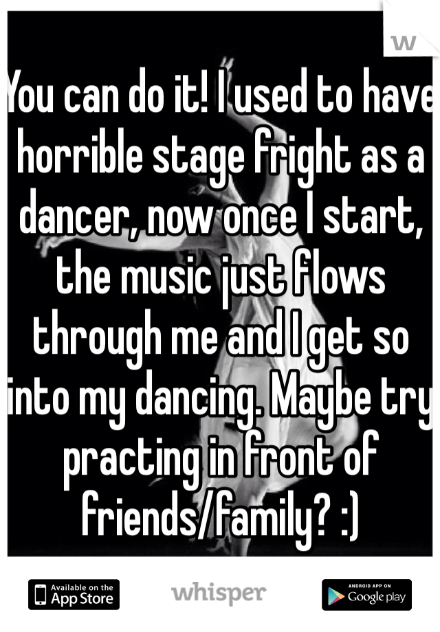 You can do it! I used to have horrible stage fright as a dancer, now once I start, the music just flows through me and I get so into my dancing. Maybe try practing in front of friends/family? :)