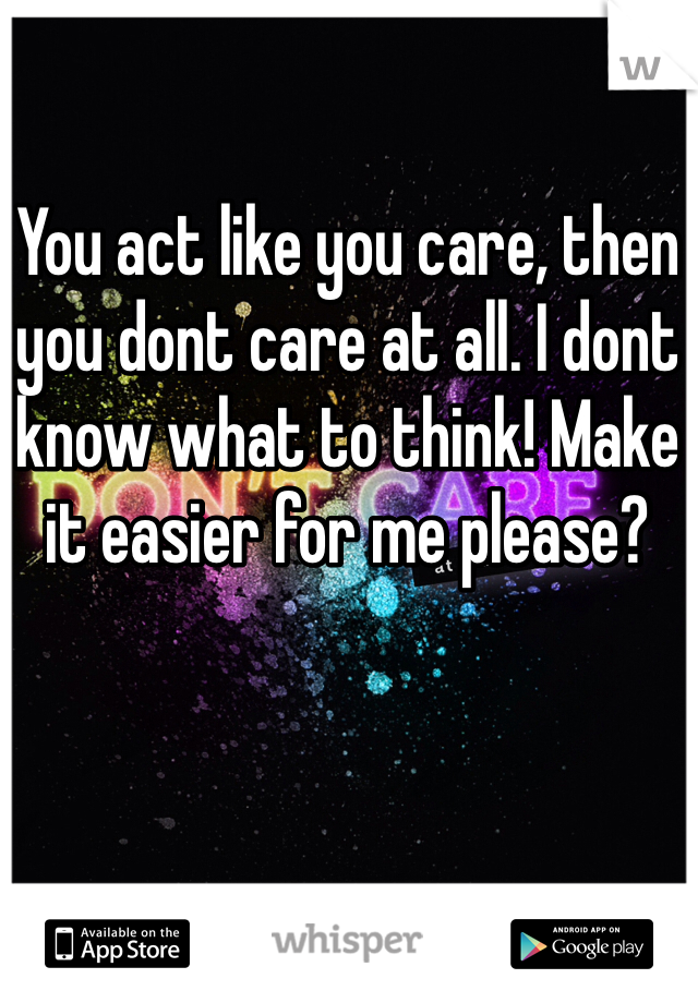 You act like you care, then you dont care at all. I dont know what to think! Make it easier for me please?