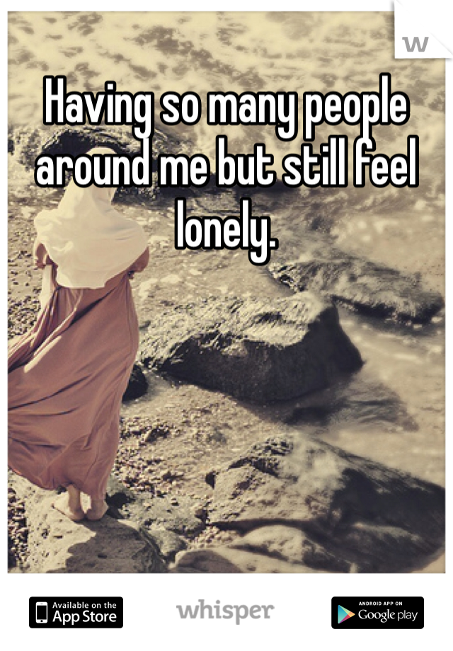Having so many people around me but still feel lonely.