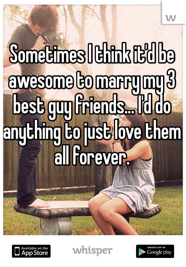 Sometimes I think it'd be awesome to marry my 3 best guy friends... I'd do anything to just love them all forever.