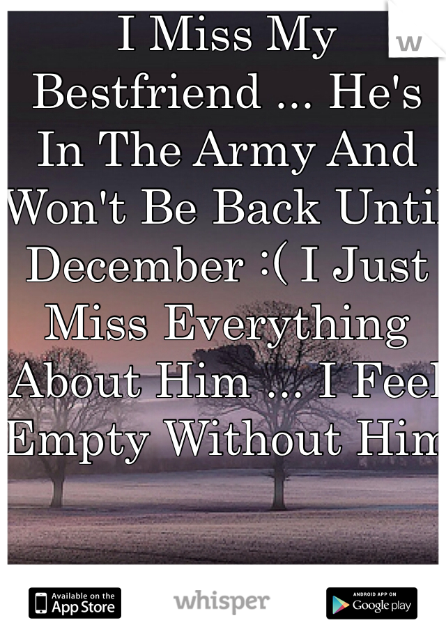 I Miss My Bestfriend ... He's In The Army And Won't Be Back Until December :( I Just Miss Everything About Him ... I Feel Empty Without Him
